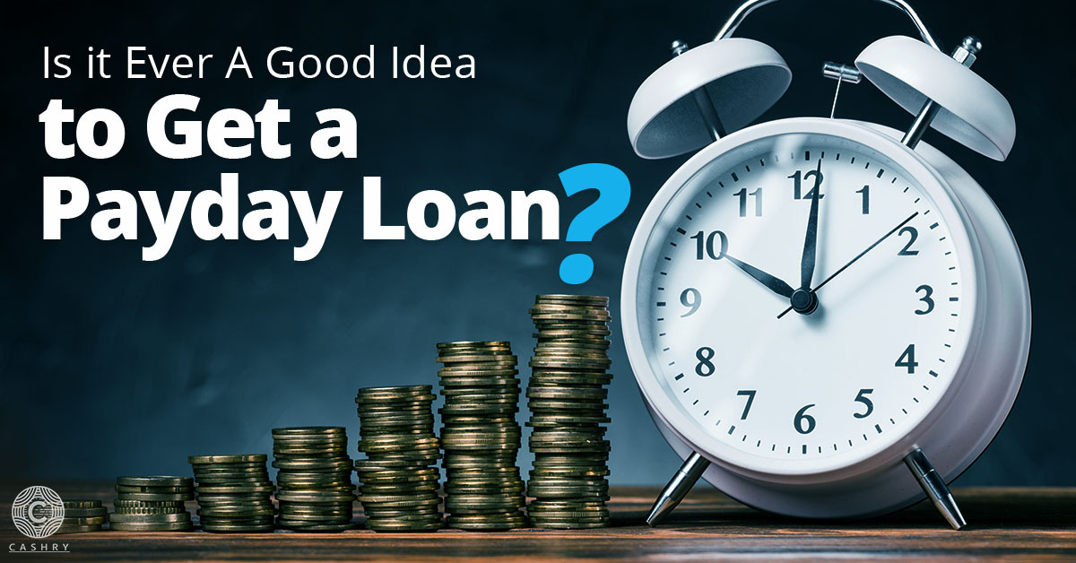 Is is ever a good idea to get a payday loan?