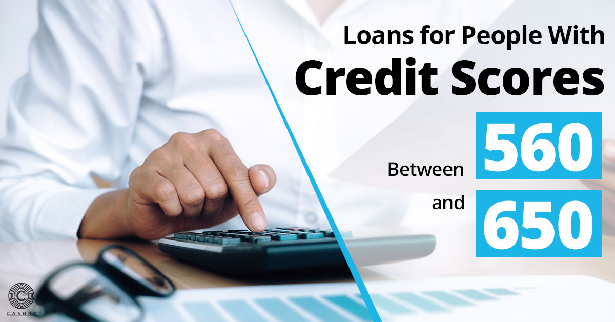 Loans for People with Credit Scores between 560 and 650