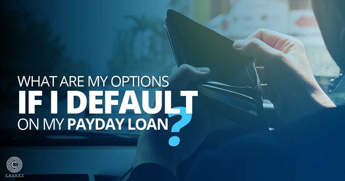 What are my options if I default on my Payday Loan?