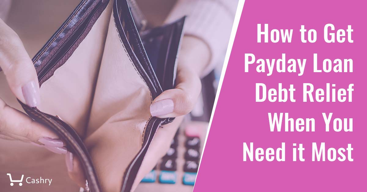 How to Get Payday Loan Debt Relief When You Need it Most