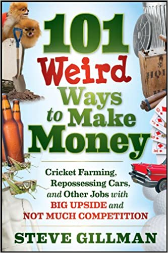 101 Weird Ways to Make Money: Cricket Farming, Repossessing Cars, and Other Jobs With Big Upside and Not Much Competition by Steve Gillman
