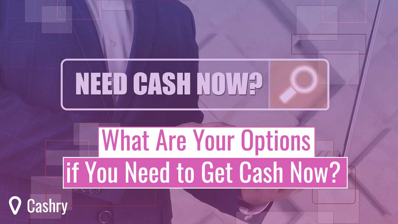 What Are Your Options if You Need to Get Cash Now?